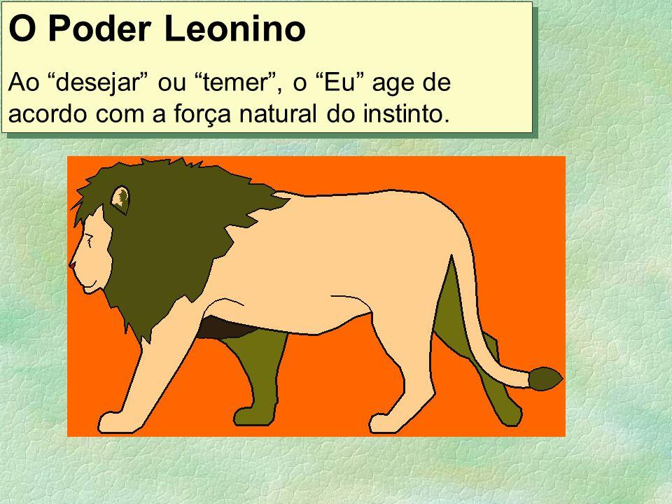 O Poder Leonino Ao desejar ou temer , o Eu age de acordo com a força natural do instinto.