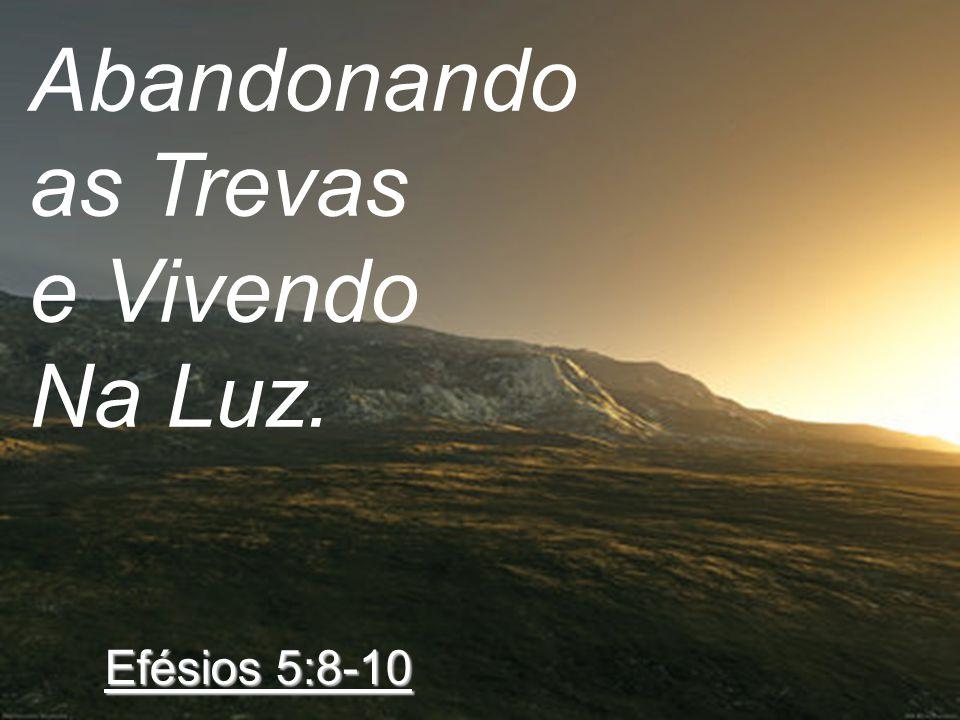 Abandonando as Trevas e Vivendo Na Luz. Efésios 5:8-10