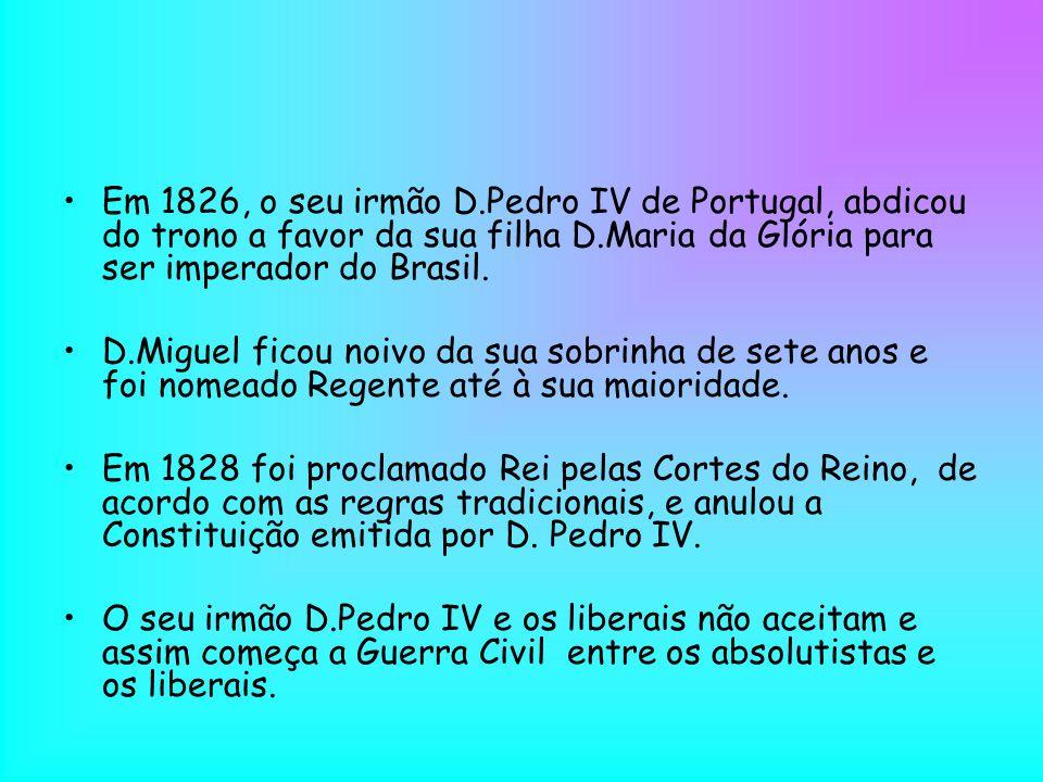 Em 1826, o seu irmão D.Pedro IV de Portugal, abdicou do trono a favor da sua filha D.Maria da Glória para ser imperador do Brasil. D.Miguel ficou noiv