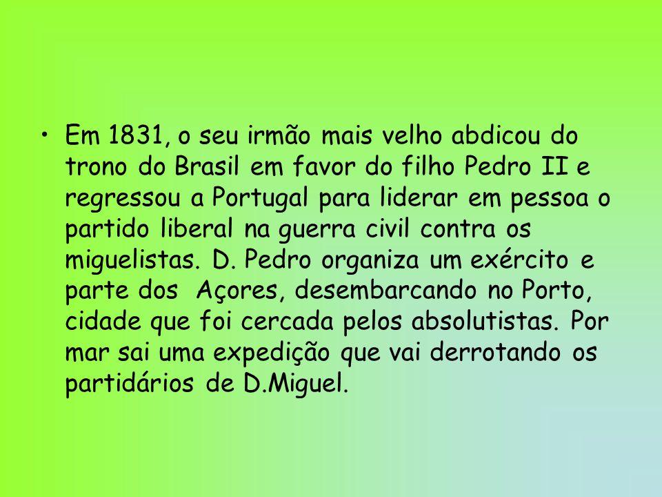 Em 1831, o seu irmão mais velho abdicou do trono do Brasil em favor do filho Pedro II e regressou a Portugal para liderar em pessoa o partido liberal