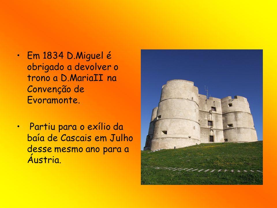 Em 1834 D.Miguel é obrigado a devolver o trono a D.MariaII na Convenção de Evoramonte. Partiu para o exílio da baía de Cascais em Julho desse mesmo an