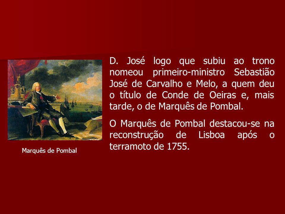 D. José logo que subiu ao trono nomeou primeiro-ministro Sebastião José de Carvalho e Melo, a quem deu o título de Conde de Oeiras e, mais tarde, o de