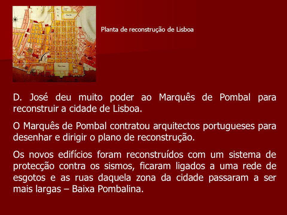 D. José deu muito poder ao Marquês de Pombal para reconstruir a cidade de Lisboa. O Marquês de Pombal contratou arquitectos portugueses para desenhar