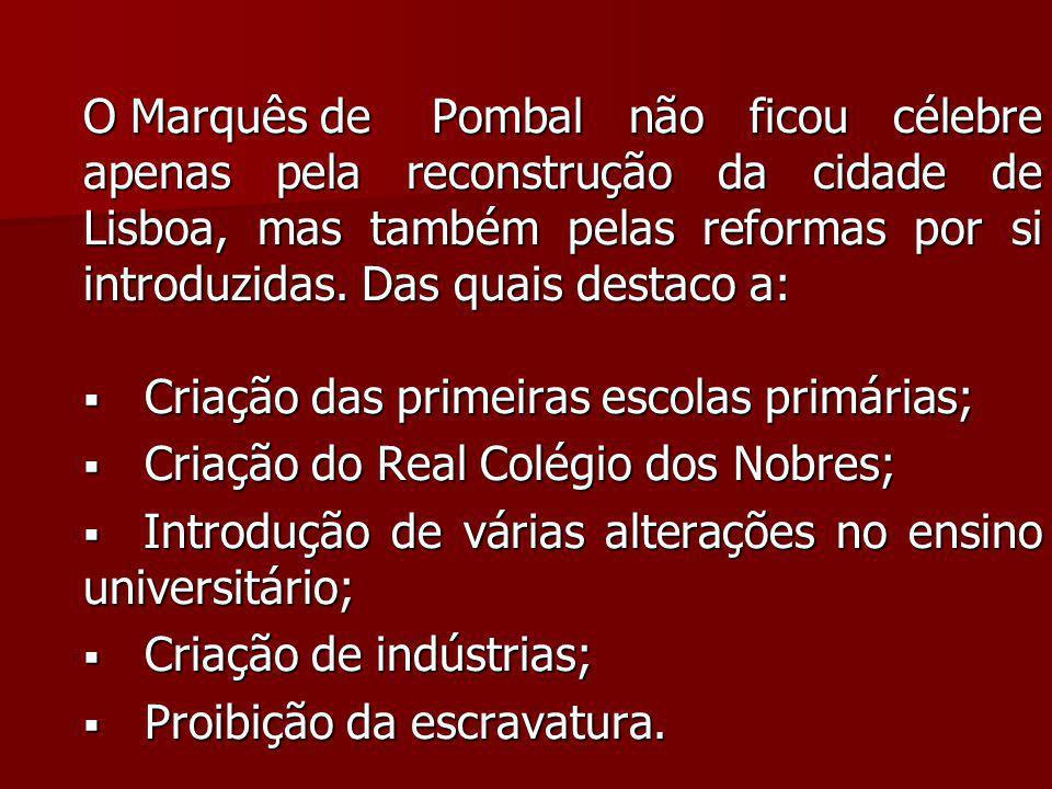 O Marquês dePombal não ficou célebre apenas pela reconstrução da cidade de Lisboa, mas também pelas reformas por si introduzidas. Das quais destaco a: