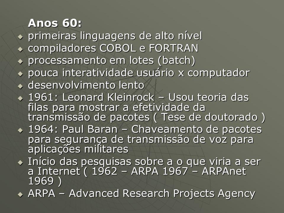 Anos 60:  primeiras linguagens de alto nível  compiladores COBOL e FORTRAN  processamento em lotes (batch)  pouca interatividade usuário x computador  desenvolvimento lento  1961: Leonard Kleinrock – Usou teoria das filas para mostrar a efetividade da transmissão de pacotes ( Tese de doutorado )  1964: Paul Baran – Chaveamento de pacotes para segurança de transmissão de voz para aplicações militares  Início das pesquisas sobre a o que viria a ser a Internet ( 1962 – ARPA 1967 – ARPAnet 1969 )  ARPA – Advanced Research Projects Agency
