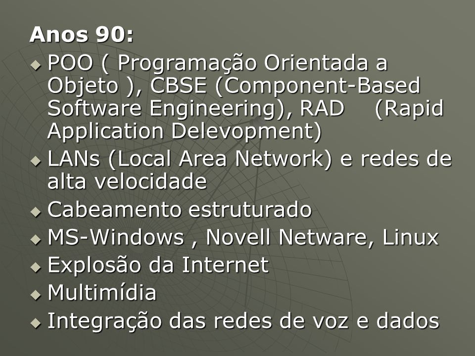 Anos 90:  POO ( Programação Orientada a Objeto ), CBSE (Component-Based Software Engineering), RAD (Rapid Application Delevopment)  LANs (Local Area