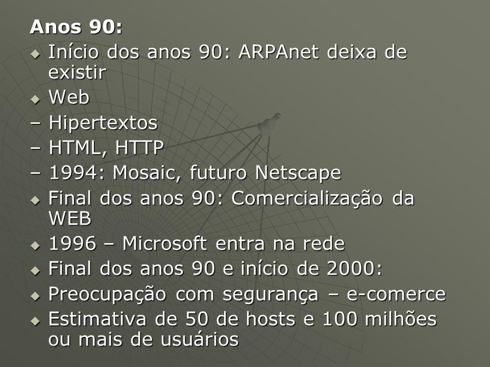 Anos 90:  Início dos anos 90: ARPAnet deixa de existir  Web – Hipertextos – HTML, HTTP – 1994: Mosaic, futuro Netscape  Final dos anos 90: Comercialização da WEB  1996 – Microsoft entra na rede  Final dos anos 90 e início de 2000:  Preocupação com segurança – e-comerce  Estimativa de 50 de hosts e 100 milhões ou mais de usuários