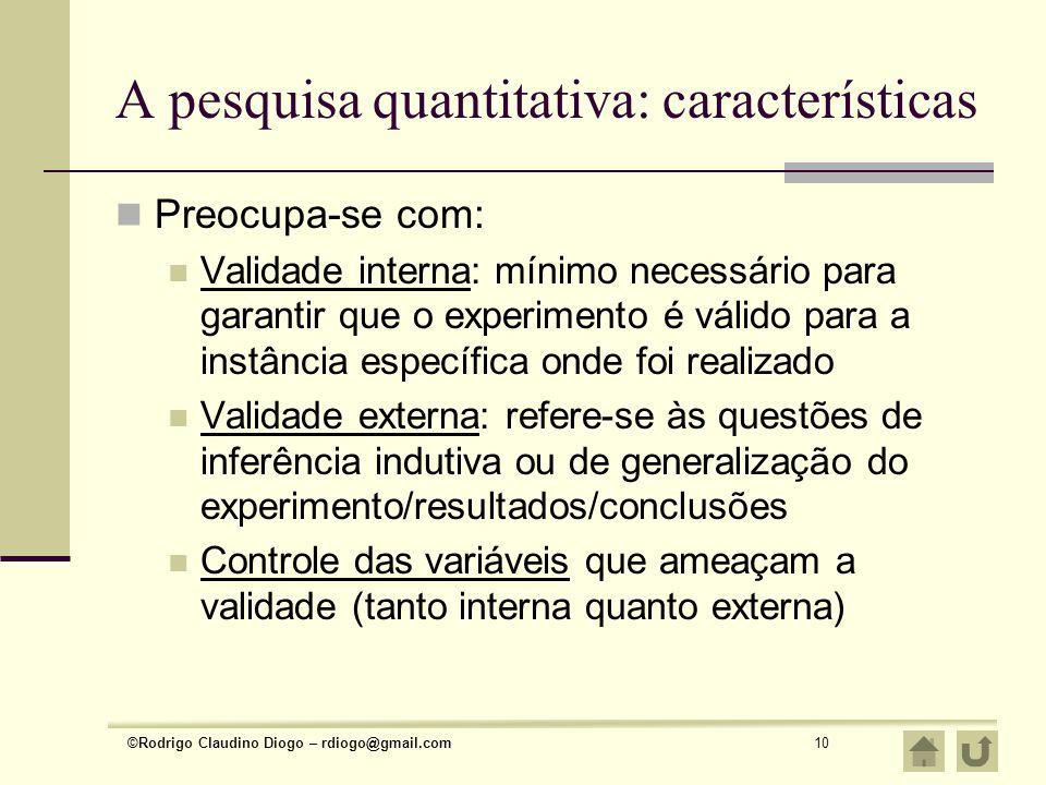 ©Rodrigo Claudino Diogo – rdiogo@gmail.com10 A pesquisa quantitativa: características Preocupa-se com: Validade interna: mínimo necessário para garant