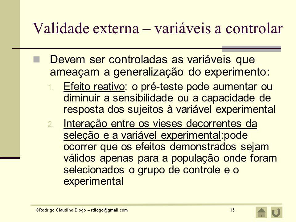 ©Rodrigo Claudino Diogo – rdiogo@gmail.com15 Validade externa – variáveis a controlar Devem ser controladas as variáveis que ameaçam a generalização d