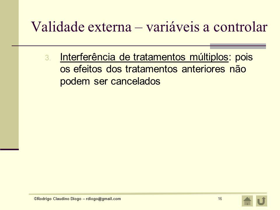 ©Rodrigo Claudino Diogo – rdiogo@gmail.com16 Validade externa – variáveis a controlar 3. Interferência de tratamentos múltiplos: pois os efeitos dos t