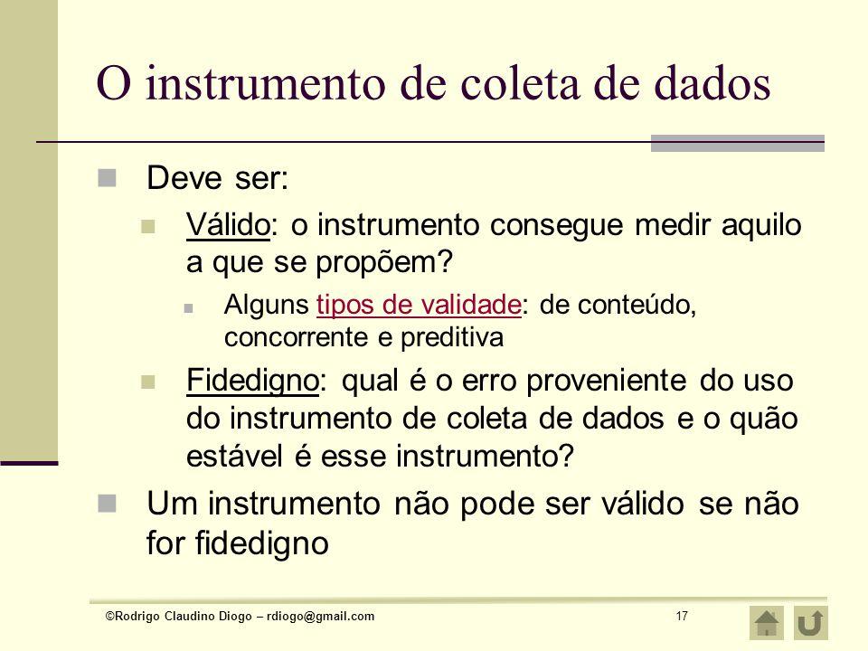 ©Rodrigo Claudino Diogo – rdiogo@gmail.com17 O instrumento de coleta de dados Deve ser: Válido: o instrumento consegue medir aquilo a que se propõem?