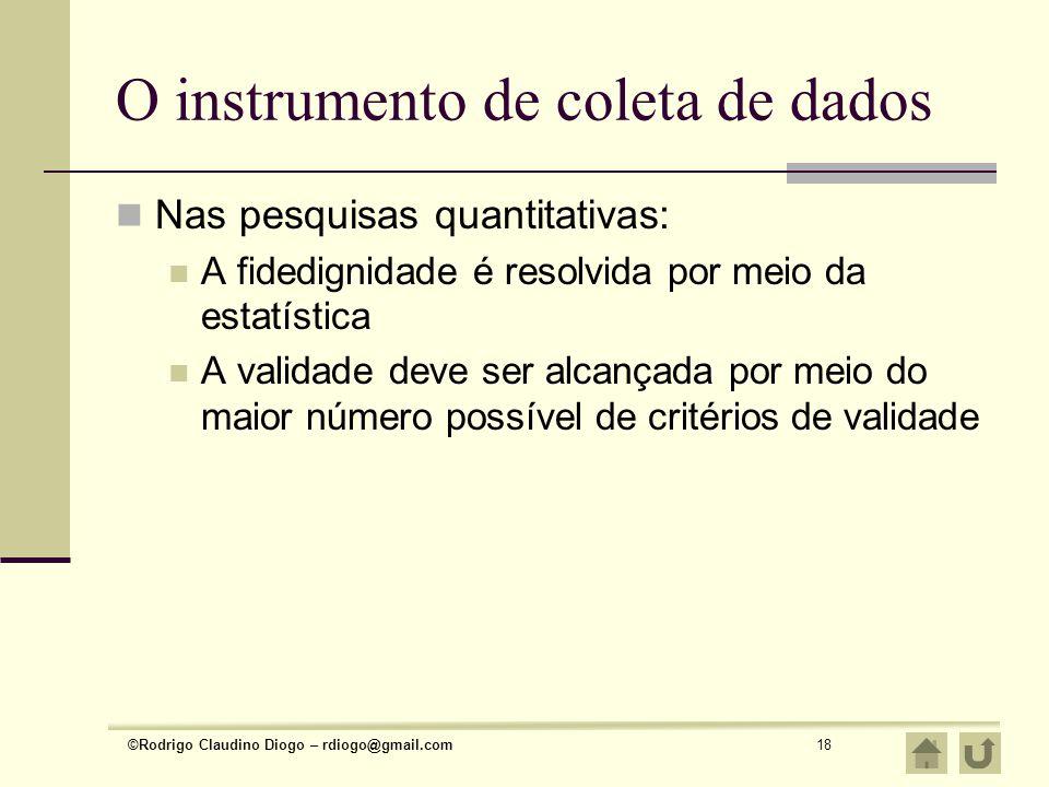 ©Rodrigo Claudino Diogo – rdiogo@gmail.com18 O instrumento de coleta de dados Nas pesquisas quantitativas: A fidedignidade é resolvida por meio da est