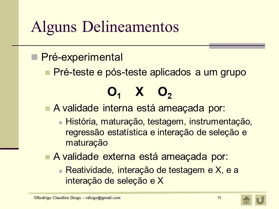 ©Rodrigo Claudino Diogo – rdiogo@gmail.com19 Alguns Delineamentos Pré-experimental Pré-teste e pós-teste aplicados a um grupo O1O1 XO2O2 A validade in