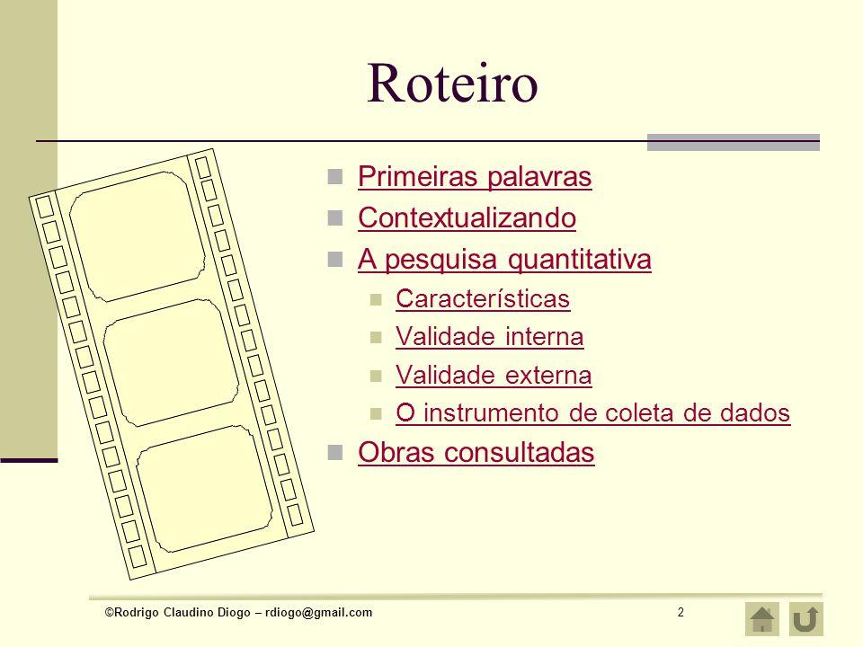 ©Rodrigo Claudino Diogo – rdiogo@gmail.com2 Roteiro Primeiras palavras Contextualizando A pesquisa quantitativa Características Validade interna Valid