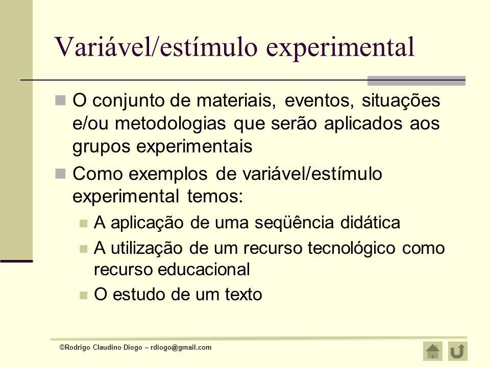 ©Rodrigo Claudino Diogo – rdiogo@gmail.com Variável/estímulo experimental O conjunto de materiais, eventos, situações e/ou metodologias que serão apli