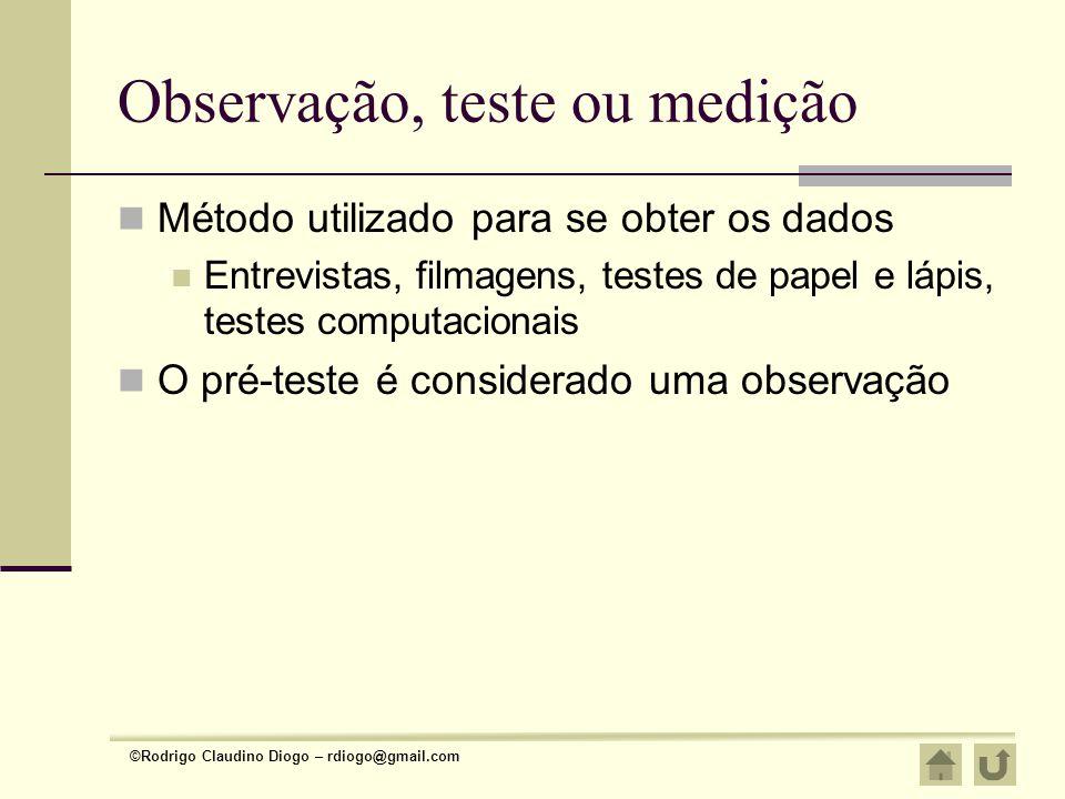 ©Rodrigo Claudino Diogo – rdiogo@gmail.com Observação, teste ou medição Método utilizado para se obter os dados Entrevistas, filmagens, testes de pape