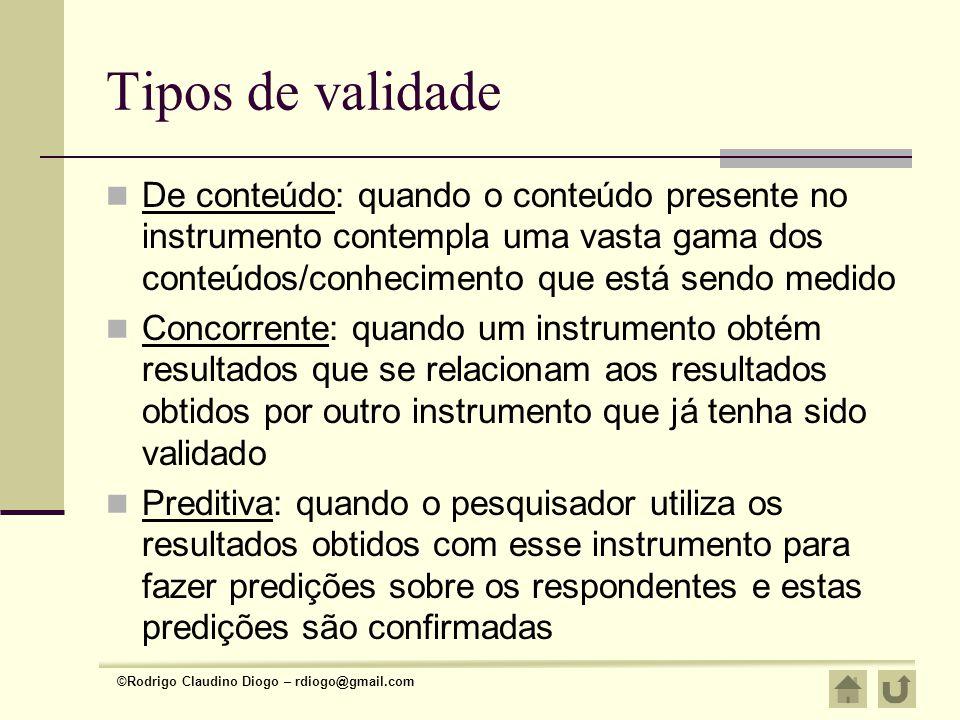 ©Rodrigo Claudino Diogo – rdiogo@gmail.com Tipos de validade De conteúdo: quando o conteúdo presente no instrumento contempla uma vasta gama dos conte