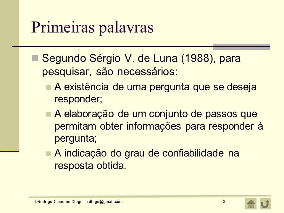 ©Rodrigo Claudino Diogo – rdiogo@gmail.com3 Primeiras palavras Segundo Sérgio V. de Luna (1988), para pesquisar, são necessários: A existência de uma