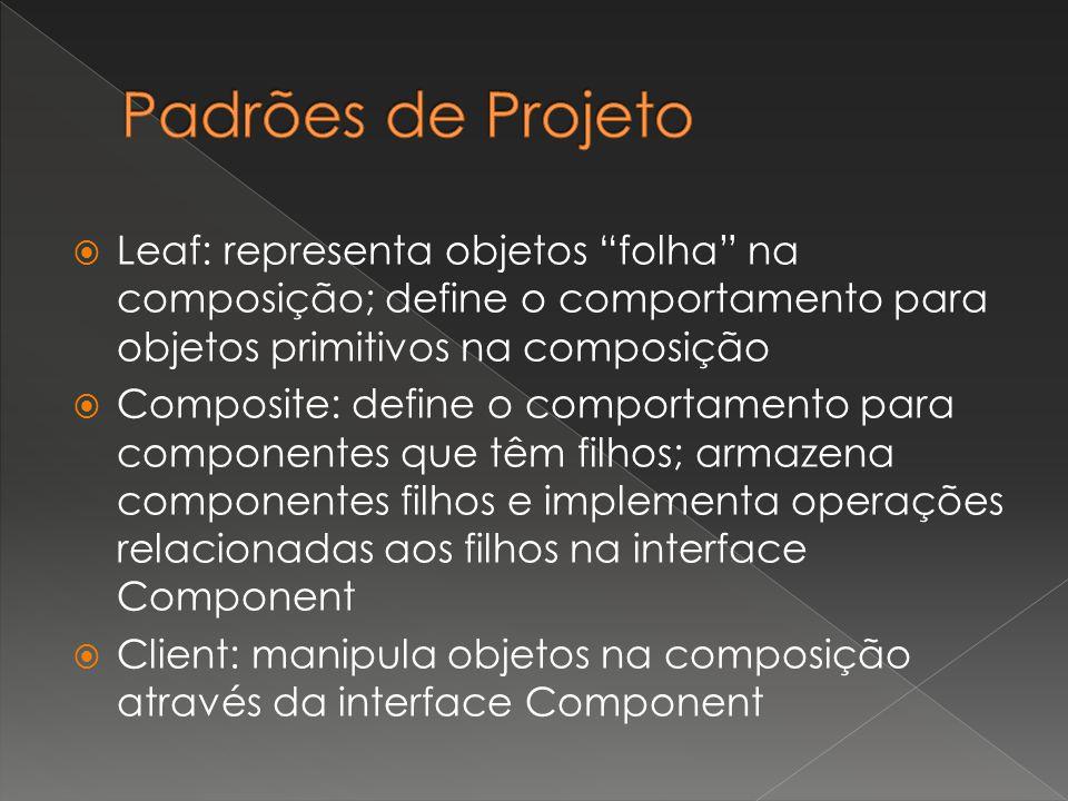 """ Leaf: representa objetos """"folha"""" na composição; define o comportamento para objetos primitivos na composição  Composite: define o comportamento par"""