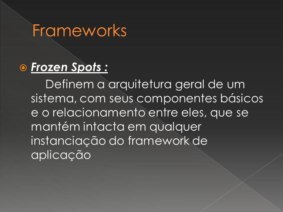  Frozen Spots : Definem a arquitetura geral de um sistema, com seus componentes básicos e o relacionamento entre eles, que se mantém intacta em qualquer instanciação do framework de aplicação