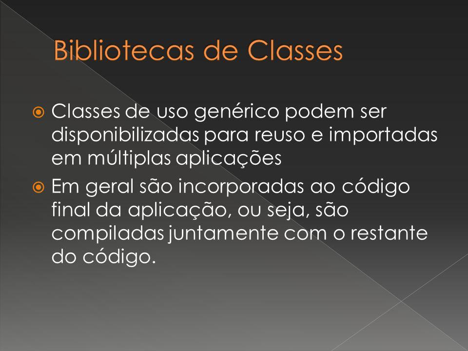  Classes de uso genérico podem ser disponibilizadas para reuso e importadas em múltiplas aplicações  Em geral são incorporadas ao código final da aplicação, ou seja, são compiladas juntamente com o restante do código.