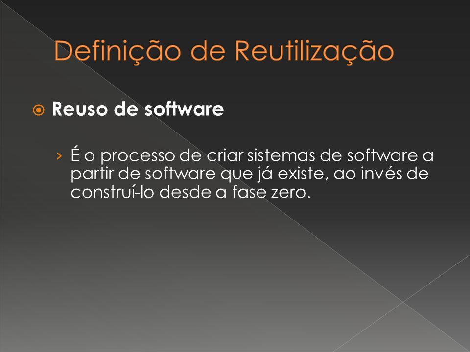  Reuso de software › É o processo de criar sistemas de software a partir de software que já existe, ao invés de construí-lo desde a fase zero.