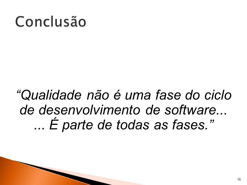 16 Qualidade não é uma fase do ciclo de desenvolvimento de software......