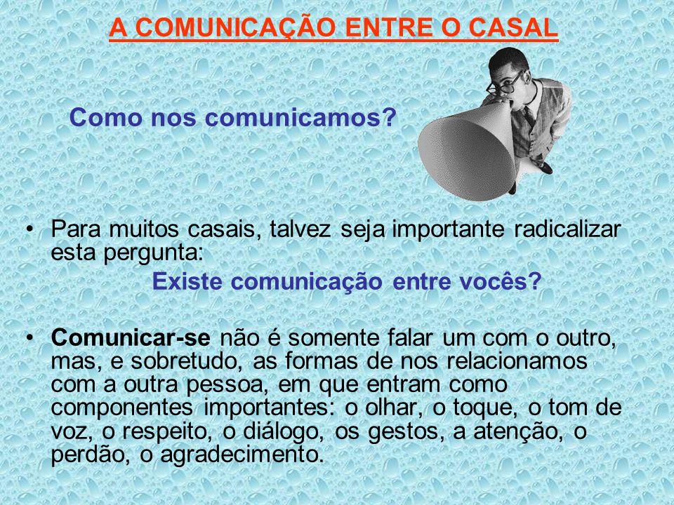 A COMUNICAÇÃO ENTRE O CASAL Como nos comunicamos? Para muitos casais, talvez seja importante radicalizar esta pergunta: Existe comunicação entre vocês