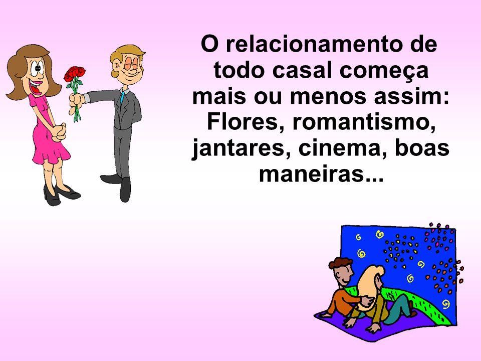 O relacionamento de todo casal começa mais ou menos assim: Flores, romantismo, jantares, cinema, boas maneiras...