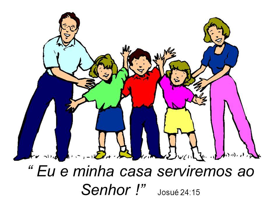 """"""" Eu e minha casa serviremos ao Senhor !"""" Josué 24:15"""