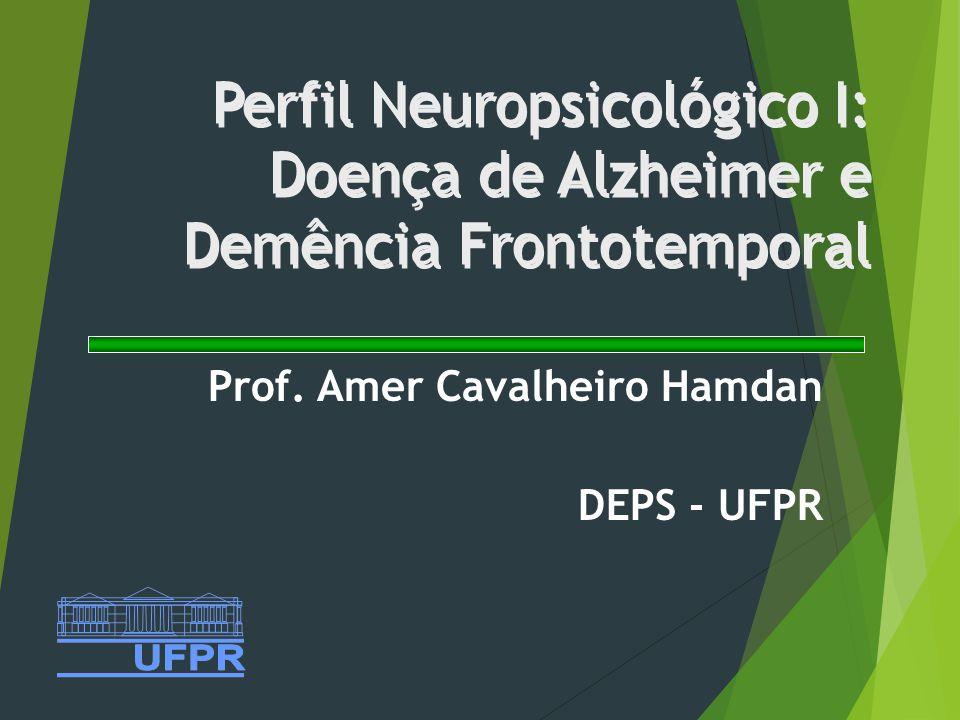 Perfil Neuropsicológico I: Doença de Alzheimer e Demência Frontotemporal Prof. Amer Cavalheiro Hamdan DEPS - UFPR