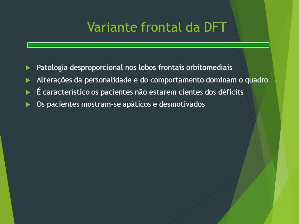 Variante frontal da DFT  Patologia desproporcional nos lobos frontais orbitomediais  Alterações da personalidade e do comportamento dominam o quadro