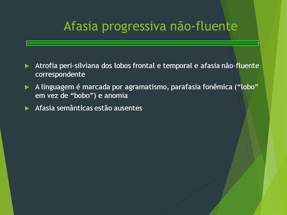 Afasia progressiva não-fluente  Atrofia peri-silviana dos lobos frontal e temporal e afasia não-fluente correspondente  A linguagem é marcada por ag