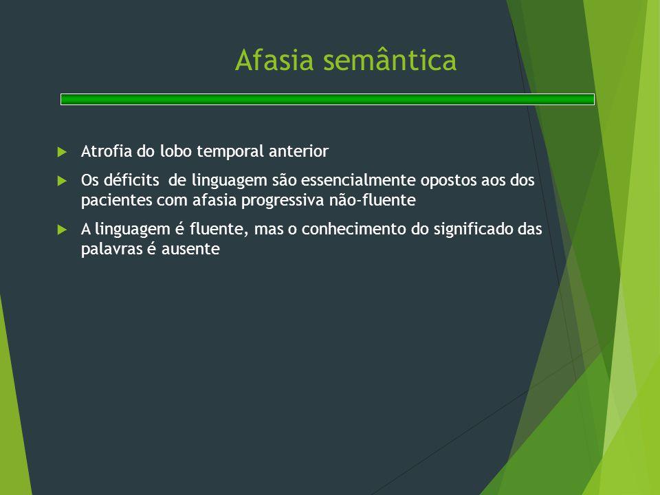 Afasia semântica  Atrofia do lobo temporal anterior  Os déficits de linguagem são essencialmente opostos aos dos pacientes com afasia progressiva nã