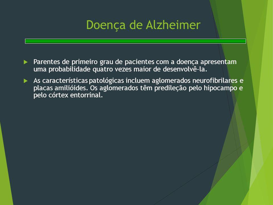 Doença de Alzheimer  Parentes de primeiro grau de pacientes com a doença apresentam uma probabilidade quatro vezes maior de desenvolvê-la.  As carac