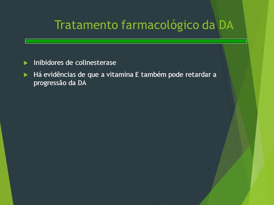 Tratamento farmacológico da DA  Inibidores de colinesterase  Há evidências de que a vitamina E também pode retardar a progressão da DA
