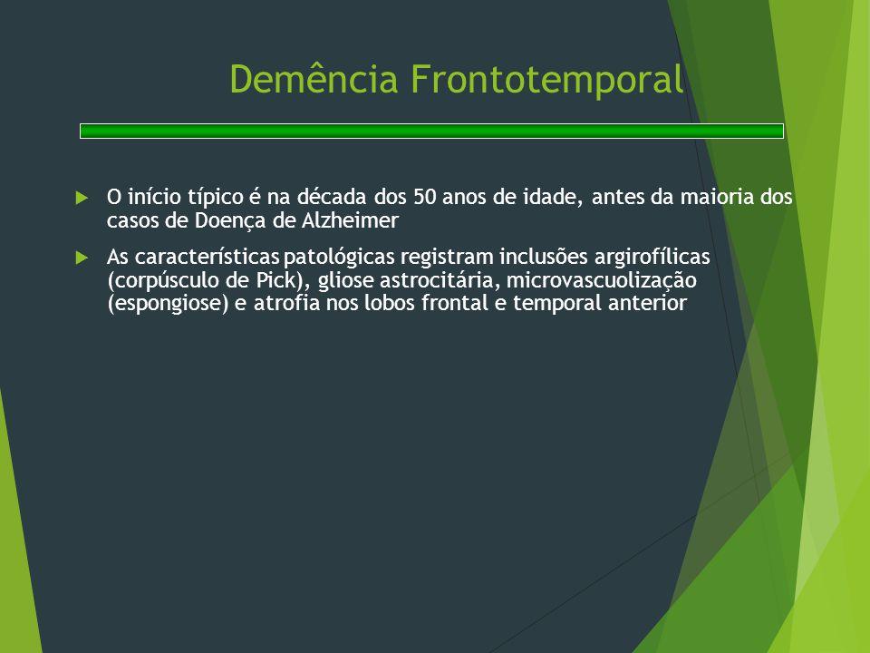 Demência Frontotemporal  O início típico é na década dos 50 anos de idade, antes da maioria dos casos de Doença de Alzheimer  As características pat