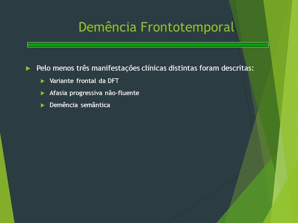 Demência Frontotemporal  Pelo menos três manifestações clínicas distintas foram descritas:  Variante frontal da DFT  Afasia progressiva não-fluente