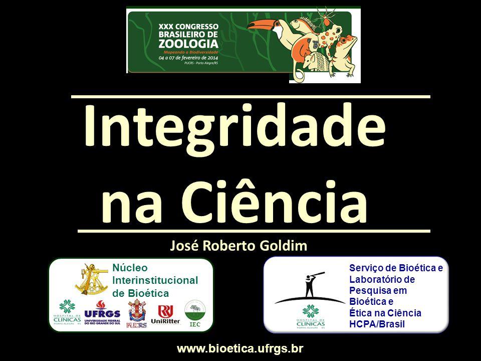 José Roberto Goldim Integridade na Ciência www.bioetica.ufrgs.br Serviço de Bioética e Laboratório de Pesquisa em Bioética e Ética na Ciência HCPA/Bra