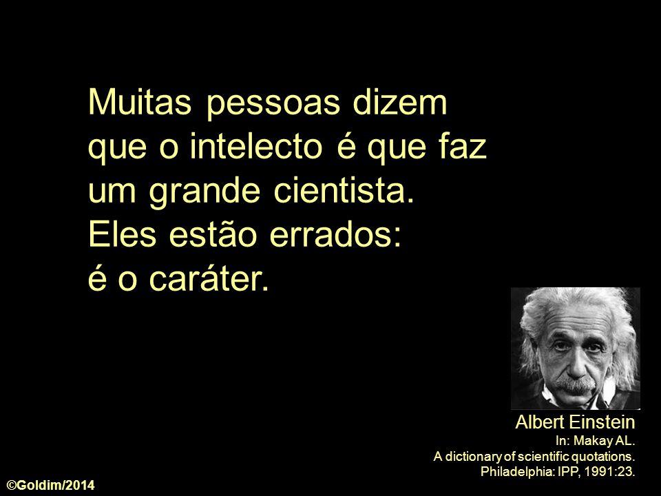 Muitas pessoas dizem que o intelecto é que faz um grande cientista. Eles estão errados: é o caráter. ©Goldim/2014 Albert Einstein In: Makay AL. A dict