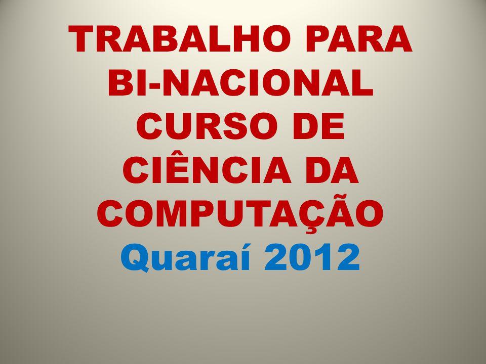 TRABALHO PARA BI-NACIONAL CURSO DE CIÊNCIA DA COMPUTAÇÃO Quaraí 2012