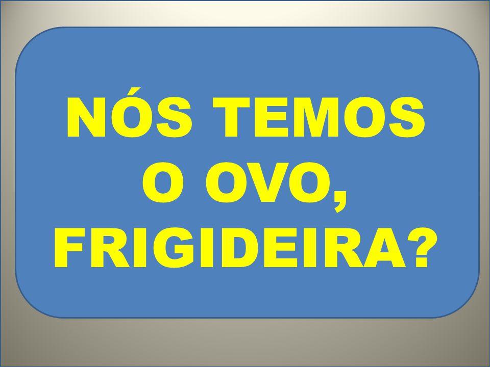 NÓS TEMOS O OVO, FRIGIDEIRA?