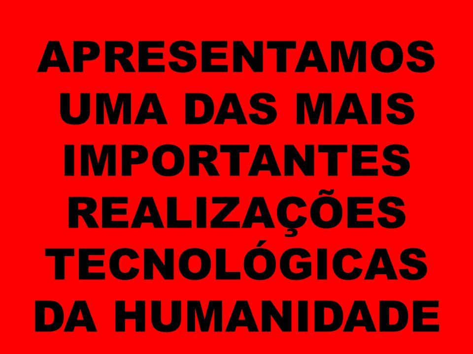 APRESENTAMOS UMA DAS MAIS IMPORTANTES REALIZAÇÕES TECNOLÓGICAS DA HUMANIDADE