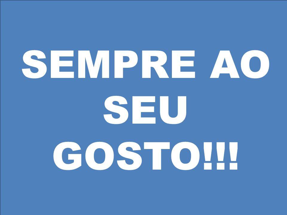 SEMPRE AO SEU GOSTO!!!