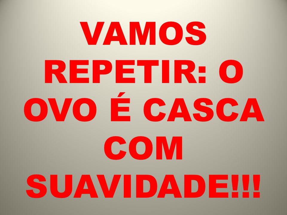VAMOS REPETIR: O OVO É CASCA COM SUAVIDADE!!!