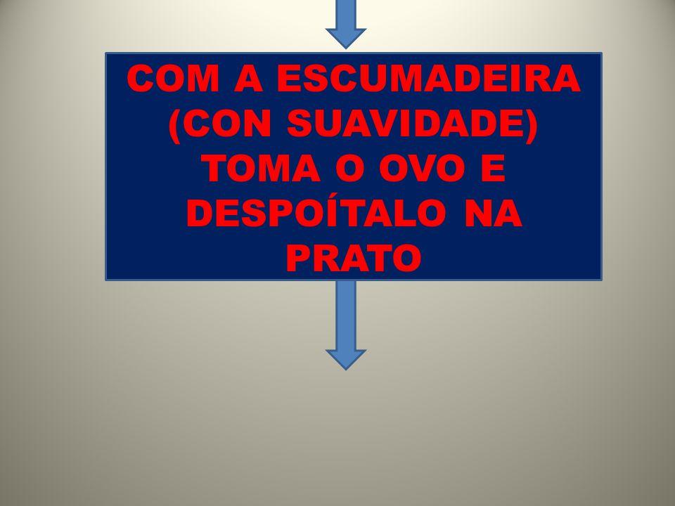 COM A ESCUMADEIRA (CON SUAVIDADE) TOMA O OVO E DESPOÍTALO NA PRATO