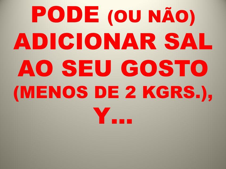 PODE (OU NÃO) ADICIONAR SAL AO SEU GOSTO (MENOS DE 2 KGRS.), Y…