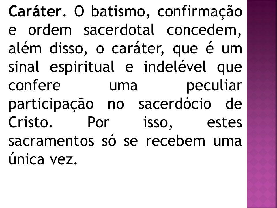 Caráter. O batismo, confirmação e ordem sacerdotal concedem, além disso, o caráter, que é um sinal espiritual e indelével que confere uma peculiar par
