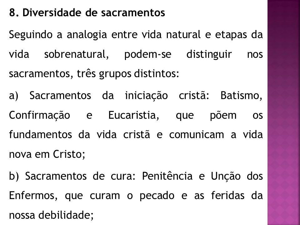 8. Diversidade de sacramentos Seguindo a analogia entre vida natural e etapas da vida sobrenatural, podem-se distinguir nos sacramentos, três grupos d