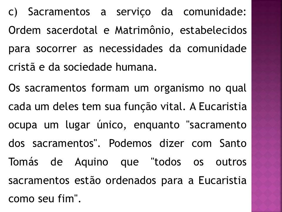 c) Sacramentos a serviço da comunidade: Ordem sacerdotal e Matrimônio, estabelecidos para socorrer as necessidades da comunidade cristã e da sociedade